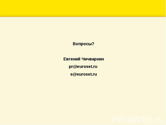 Вопросы?Евгений Чичваркинpr@euroset.ru e@euroset.ru