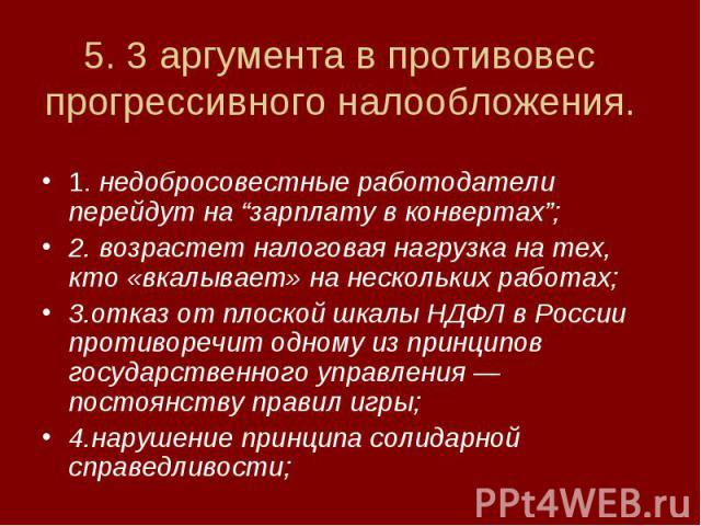"""5. 3 аргумента в противовес прогрессивного налообложения. 1. недобросовестные работодатели перейдут на """"зарплату в конвертах"""";2. возрастет налоговая нагрузка на тех, кто «вкалывает» на нескольких работах;3.отказ от плоской шкалы НДФЛ в России против…"""