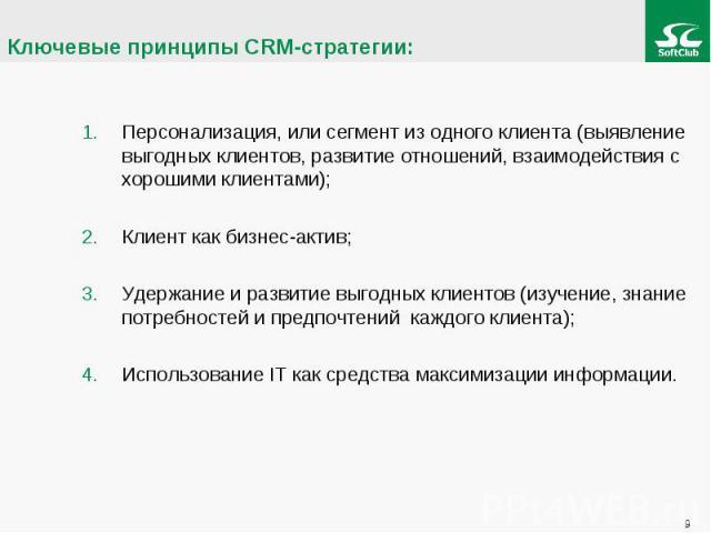 Ключевые принципы CRM-стратегии: Персонализация, или сегмент из одного клиента (выявление выгодных клиентов, развитие отношений, взаимодействия с хорошими клиентами);Клиент как бизнес-актив;Удержание и развитие выгодных клиентов (изучение, знание по…