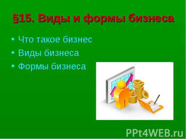§15. Виды и формы бизнесаЧто такое бизнесВиды бизнесаФормы бизнеса
