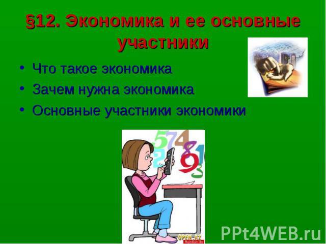 §12. Экономика и ее основные участникиЧто такое экономикаЗачем нужна экономикаОсновные участники экономики