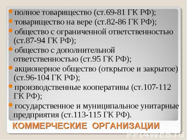полное товарищество (ст.69-81 ГК РФ); товарищество на вере (ст.82-86 ГК РФ); общество с ограниченной ответственностью (ст.87-94 ГК РФ); общество с дополнительной ответственностью (ст.95 ГК РФ); акционерное общество (открытое и закрытое) (ст.96-104 Г…