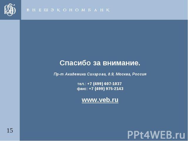 Спасибо за внимание.Пр-т Академика Сахарова, д.9, Москва, Россиятел.: +7 (499) 607-1037 факс: +7 (499) 975-2143www.veb.ru