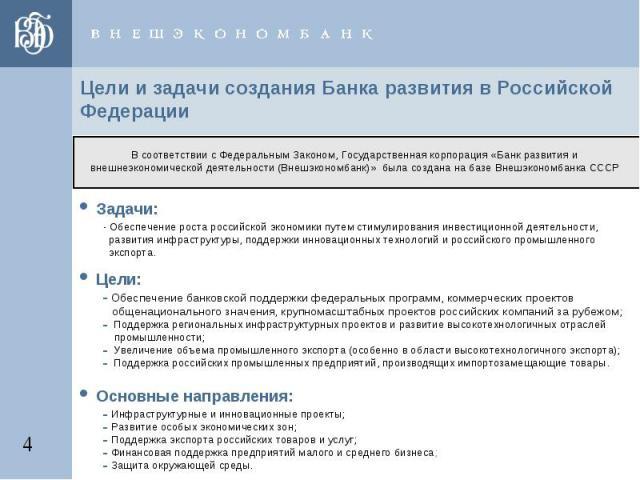 Цели и задачи создания Банка развития в Российской Федерации В соответствии с Федеральным Законом, Государственная корпорация «Банк развития и внешнеэкономической деятельности (Внешэкономбанк)» была создана на базе Внешэкономбанка СССР • Задачи: - О…