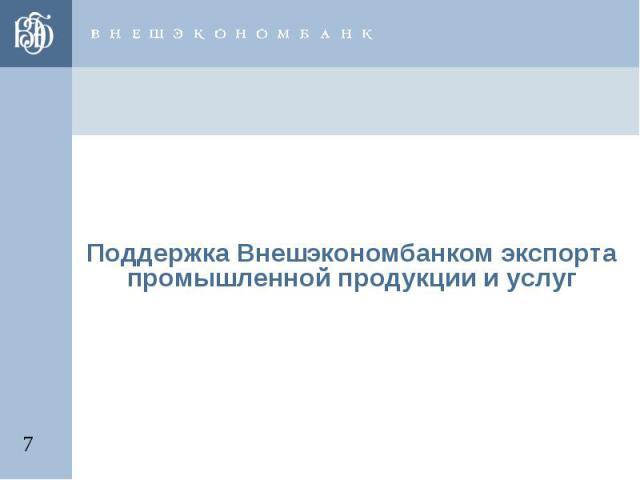 Поддержка Внешэкономбанком экспорта промышленной продукции и услуг