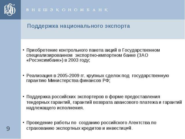 Поддержка национального экспорта Приобретение контрольного пакета акций в Государственном специализированном экспортно-импортном банке (ЗАО «Росэксимбанк») в 2003 году;Реализация в 2005-2009 гг. крупных сделок под государственную гарантию Министерст…