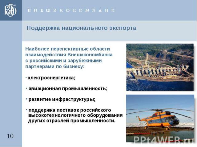 Поддержка национального экспорта Наиболее перспективные области взаимодействия Внешэкономбанка с российскими и зарубежными партнерами по бизнесу: электроэнергетика; авиационная промышленность; развитие инфраструктуры; поддержка поставок российского …