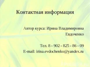 Контактная информация Автор курса: Ирина ВладимировнаЕвдоченкоТел. 8 - 902 - 825