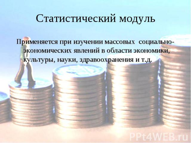 Статистический модульПрименяется при изучении массовых социально-экономических явлений в области экономики, культуры, науки, здравоохранения и т.д.