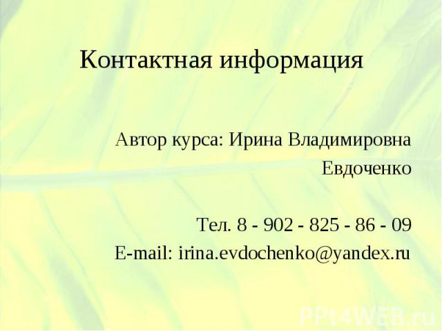 Контактная информация Автор курса: Ирина ВладимировнаЕвдоченкоТел. 8 - 902 - 825 - 86 - 09E-mail: irina.evdochenko@yandex.ru