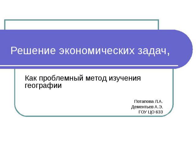 Решение экономических задач,Как проблемный метод изучения географииПотапова Л.А.Дементьев А.Э.ГОУ ЦО 633