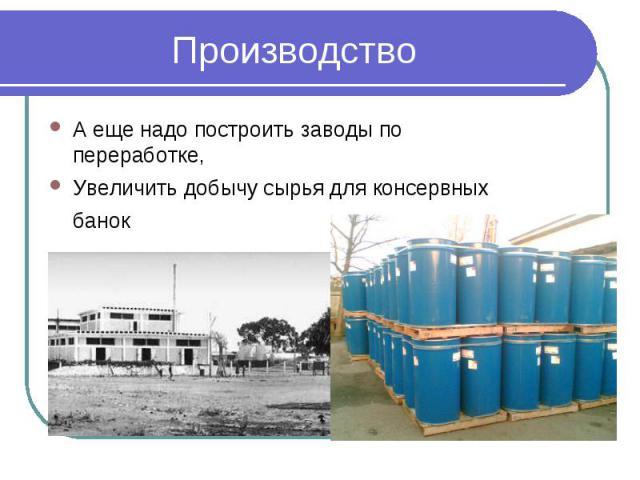 ПроизводствоА еще надо построить заводы по переработке,Увеличить добычу сырья для консервных банок