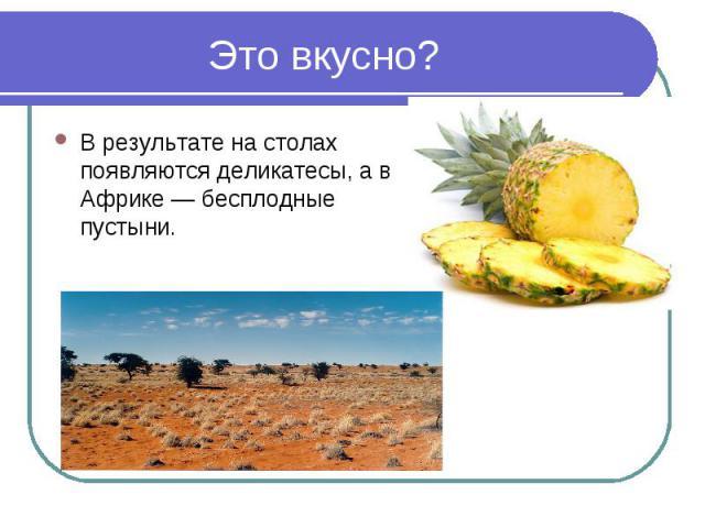 Это вкусно?В результате на столах появляются деликатесы, а в Африке — бесплодные пустыни.