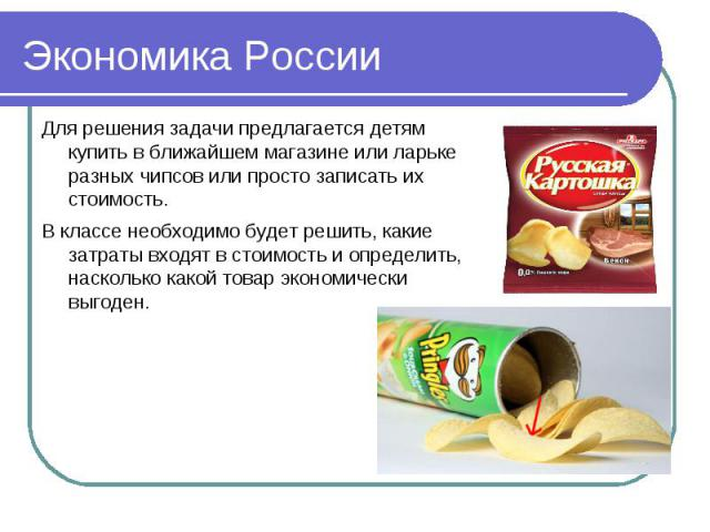 Экономика России Для решения задачи предлагается детям купить в ближайшем магазине или ларьке разных чипсов или просто записать их стоимость.В классе необходимо будет решить, какие затраты входят в стоимость и определить, насколько какой товар эконо…