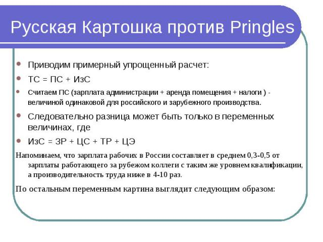 Русская Картошка против Pringles Приводим примерный упрощенный расчет:ТС = ПС + ИзССчитаем ПС (зарплата администрации + аренда помещения + налоги ) - величиной одинаковой для российского и зарубежного производства.Следовательно разница может быть то…