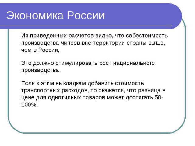 Экономика России Из приведенных расчетов видно, что себестоимость производства чипсов вне территории страны выше, чем в России,Это должно стимулировать рост национального производства. Если к этим выкладкам добавить стоимость транспортных расходов, …