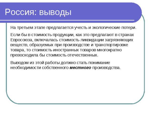 Россия: выводы На третьем этапе предлагается учесть и экологические потери.Если бы в стоимость продукции, как это предлагают в странах Евросоюза, включалась стоимость ликвидации загрязняющих веществ, образуемых при производстве и транспортировке тов…
