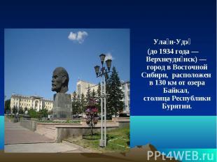 Улан-Удэ (до 1934 года—Верхнеудинск)— город в Восточной Сибири, расположен в 1