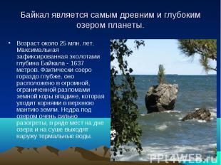 Байкал является самым древним и глубоким озером планеты. Возраст около 25 млн. л