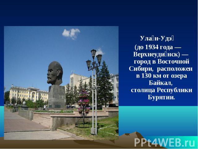 Улан-Удэ (до 1934 года—Верхнеудинск)— город в Восточной Сибири, расположен в 130км от озера Байкал, столица Республики Бурятии.