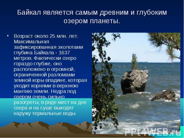 Байкал является самым древним и глубоким озером планеты. Возраст около 25 млн. лет. Максимальная зафиксированная эхолотами глубина Байкала - 1637 метров. Фактически озеро гораздо глубже, оно расположено в огромной, ограниченной разломами земной коры…