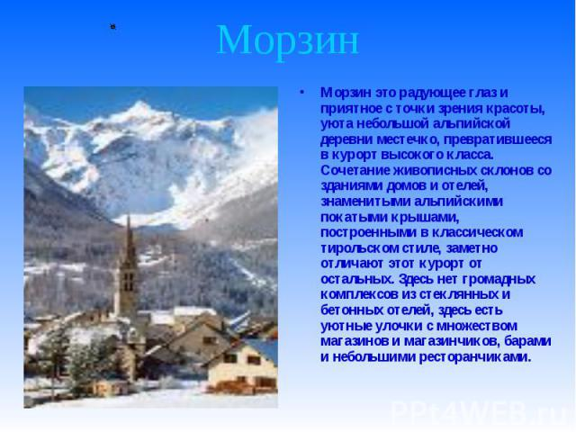 Морзин это радующее глаз и приятное с точки зрения красоты, уюта небольшой альпийской деревни местечко, превратившееся в курорт высокого класса. Сочетание живописных склонов со зданиями домов и отелей, знаменитыми альпийскими покатыми крышами, постр…