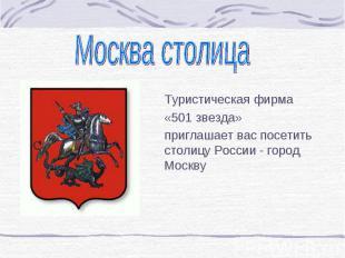 Москва столица Туристическая фирма «501 звезда»приглашает вас посетить столицу Р