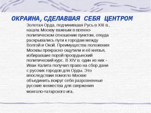 ОКРАИНА,СДЕЛАВШАЯ СЕБЯ ЦЕНТРОМ Золотая Орда, подчинившая Русь в XIII в., нашла М
