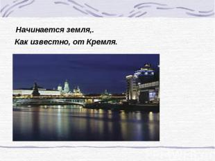 Начинается земля,. Как известно, от Кремля.