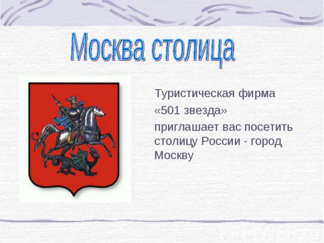 Москва столица Туристическая фирма «501 звезда»приглашает вас посетить столицу России - город Москву