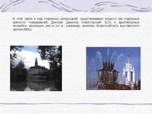 В этой черте и ряд старинных монастырей, существовавших когда-то как отдельные крепости: Новодевичий, Донской, Данилов, Новоспасский. Есть и архитектурные ансамбли, возникшие уже в XX в.: например, комплекс Всероссийского выставочного центра (ВВЦ)