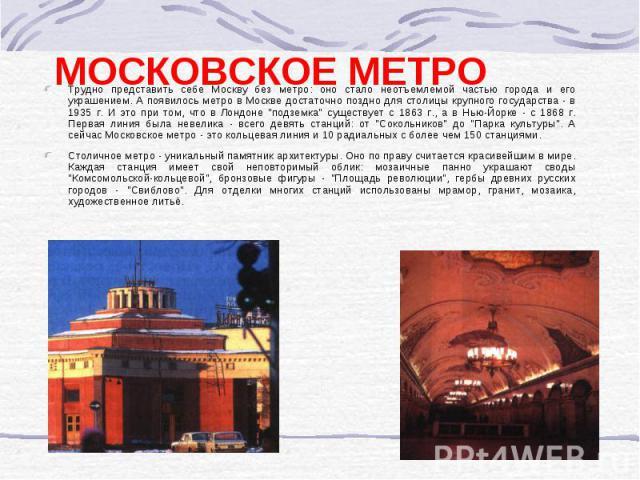 Трудно представить себе Москву без метро: оно стало неотъемлемой частью города и его украшением. А появилось метро в Москве достаточно поздно для столицы крупного государства - в 1935 г. И это при том, что в Лондоне