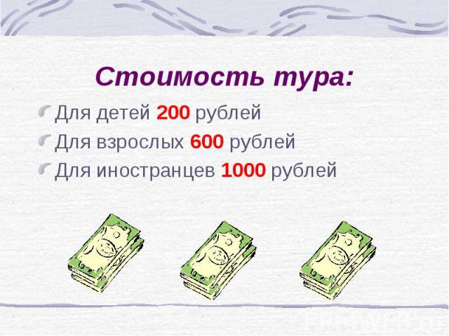 Стоимость тура: Для детей 200 рублейДля взрослых 600 рублейДля иностранцев 1000 рублей