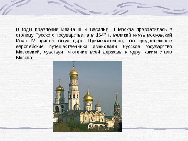 В годы правления Ивана III и Василия III Москва превратилась в столицу Русского государства, а в 1547 г. великий князь московский Иван IV принял титул царя. Примечательно, что средневековые европейские путешественники именовали Русское государство М…