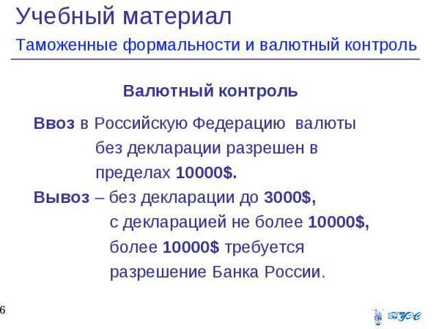 Учебный материалТаможенные формальности и валютный контроль Ввоз в Российскую Федерацию валюты без декларации разрешен в пределах 10000$.Вывоз – без декларации до 3000$, с декларацией не более 10000$, более 10000$ требуется разрешение Банка России.