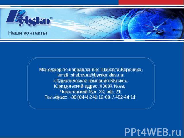 Менеджер по направлению: Шабовта Вероникаemail: shabovta@bytsko.kiev.ua «Туристическая компания Битско» Юридический адрес: 03087 Киев, Чоколовский бул. 33, оф. 21Тел./факс: +38 (044) 241 12 08 / 452 44 11