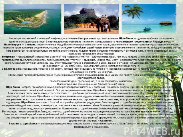 Несмотря на затяжной этнический конфликт, осложненный вооруженным противостоянием, Шри-Ланка — один из наиболее посещаемых туристических центров в мире. Замечательные исторические памятники так называемого «культурного треугольника» Анурадхапура — П…
