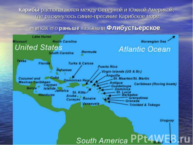 Карибы располагаются между Северной и Южной Америкой, где раскинулось синие-пресиние Карибское море или как его раньше называли Флибустьерское.