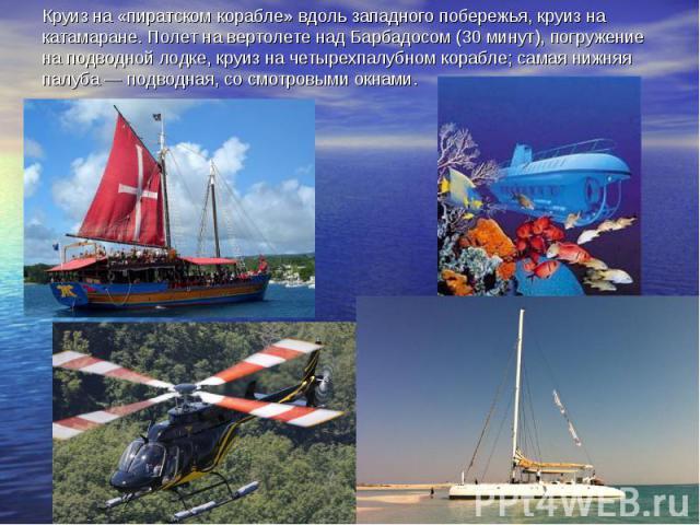 Круиз на «пиратском корабле» вдоль западного побережья, круиз на катамаране. Полет на вертолете над Барбадосом (30 минут), погружение на подводной лодке, круиз на четырехпалубном корабле; самая нижняя палуба— подводная, со смотровыми окнами.