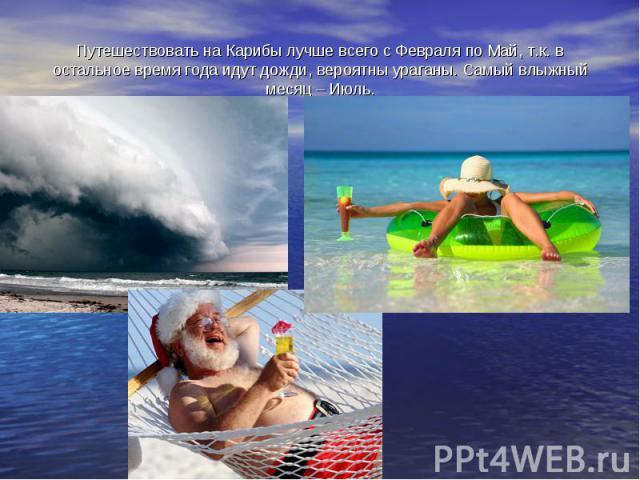 Путешествовать на Карибы лучше всего с Февраля по Май, т.к. в остальное время года идут дожди, вероятны ураганы. Самый влыжный месяц – Июль.