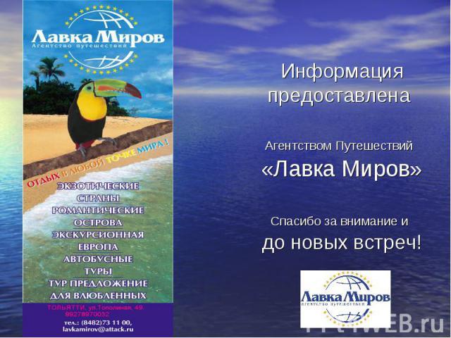 Информация предоставлена Агентством Путешествий «Лавка Миров»Спасибо за внимание и до новых встреч!