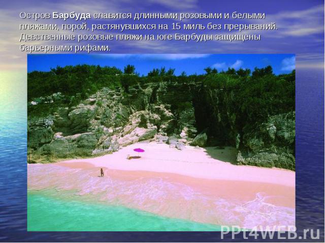Остров Барбуда славится длинными розовыми и белыми пляжами, порой, растянувшихся на 15 миль без прерываний. Девственные розовые пляжи на юге Барбуды защищены барьерными рифами.