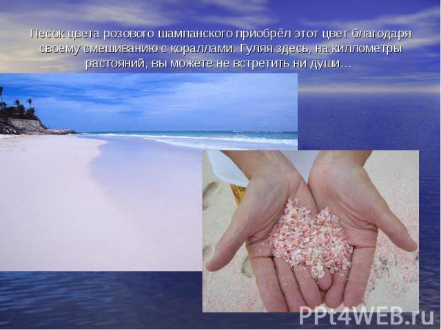Песок цвета розового шампанского приобрёл этот цвет благодаря своему смешиванию с кораллами. Гуляя здесь, на киллометры растояний, вы можете не встретить ни души…