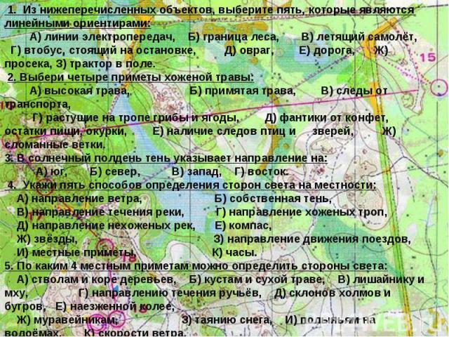 1. Из нижеперечисленных объектов, выберите пять, которые являются линейными ориентирами: А) линии электропередач, Б) граница леса, В) летящий самолёт, Г) втобус, стоящий на остановке, Д) овраг, Е) дорога, Ж) просека, З) трактор в поле. 2. Выбери чет…