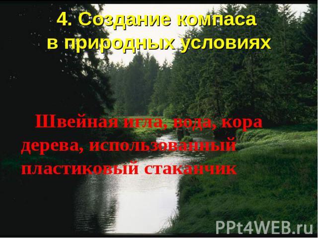 4. Создание компаса в природных условиях Швейная игла, вода, кора дерева, использованный пластиковый стаканчик