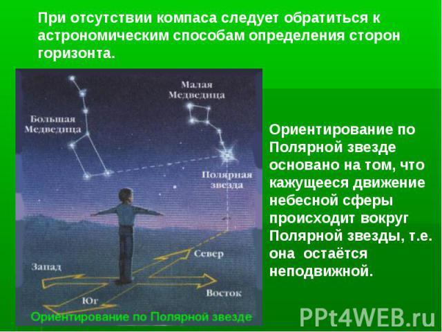 При отсутствии компаса следует обратиться к астрономическим способам определения сторон горизонта.Ориентирование по Полярной звезде основано на том, что кажущееся движение небесной сферы происходит вокруг Полярной звезды, т.е. она остаётся неподвижной.