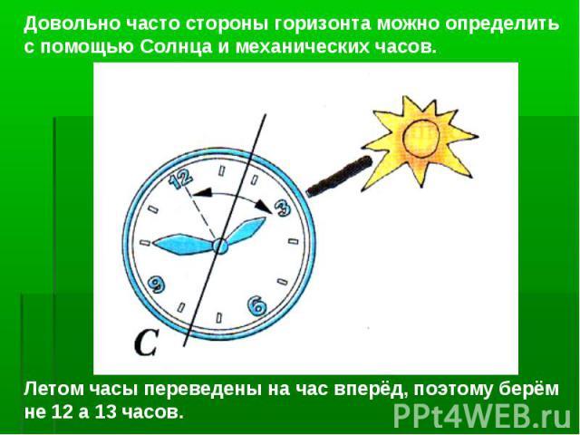 Довольно часто стороны горизонта можно определить с помощью Солнца и механических часов. Летом часы переведены на час вперёд, поэтому берём не 12 а 13 часов.