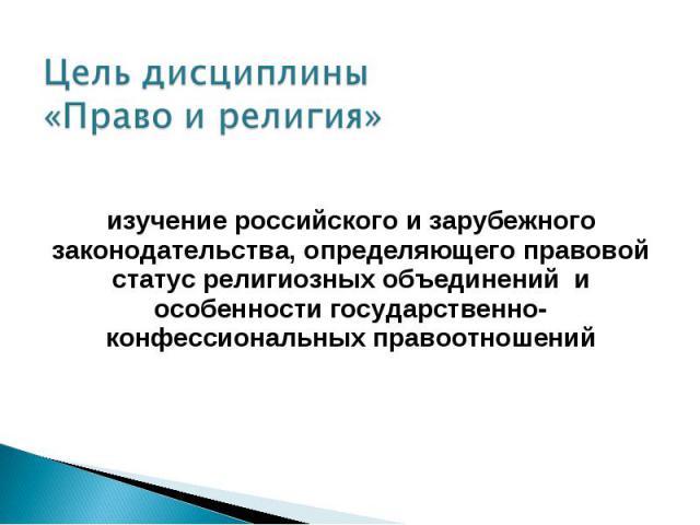 Цель дисциплины «Право и религия» изучение российского и зарубежного законодательства, определяющего правовой статус религиозных объединений и особенности государственно-конфессиональных правоотношений