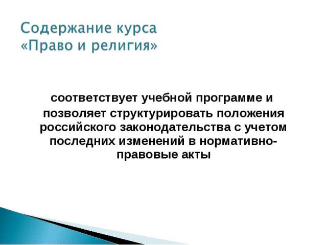 Содержание курса «Право и религия» соответствует учебной программе и позволяет структурировать положения российского законодательства с учетом последних изменений в нормативно-правовые акты
