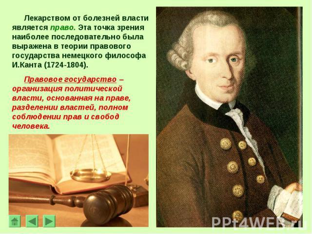 Лекарством от болезней власти является право. Эта точка зрения наиболее последовательно была выражена в теории правового государства немецкого философа И.Канта (1724-1804).Правовое государство – организация политической власти, основанная на праве, …